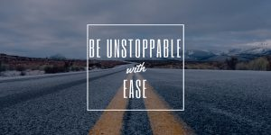 Being Unstoppable With Ease